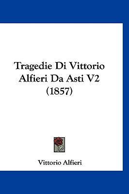Tragedie Di Vittorio Alfieri Da Asti V2 (1857) 9781160024181