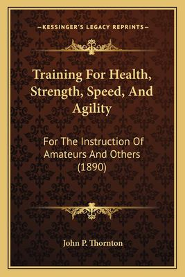 Training for Health, Strength, Speed, and Agility For the Instruction of Amateurs and Others John P. Thornton