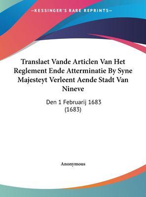 Translaet Vande Articlen Van Het Reglement Ende Atterminatie by Syne Majesteyt Verleent Aende Stadt Van Nineve: Den 1 Februarij 1683 (1683) 9781162039183