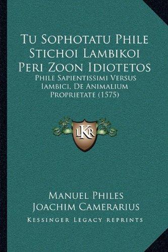 Tu Sophotatu Phile Stichoi Lambikoi Peri Zoon Idiotetos: Phile Sapientissimi Versus Iambici, de Animalium Proprietate (1575) 9781166297602