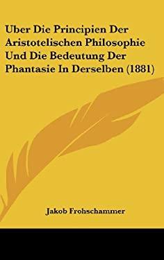 Uber Die Principien Der Aristotelischen Philosophie Und Die Bedeutung Der Phantasie in Derselben (1881) 9781160500050