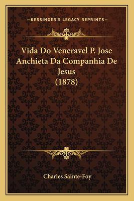 Vida Do Veneravel P. Jose Anchieta Da Companhia de Jesus (1878) 9781168088338