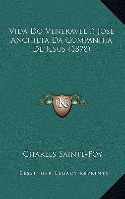 Vida Do Veneravel P. Jose Anchieta Da Companhia de Jesus (1878) 9781168211750