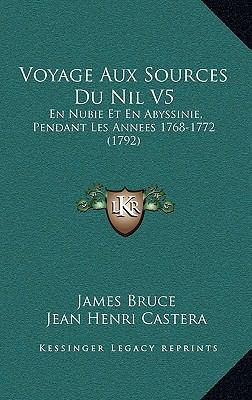 Voyage Aux Sources Du Nil V5 Voyage Aux Sources Du Nil V5: En Nubie Et En Abyssinie, Pendant Les Annees 1768-1772 (1792en Nubie Et En Abyssinie, Penda 9781165860197