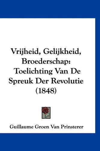 Vrijheid, Gelijkheid, Broederschap: Toelichting Van de Spreuk Der Revolutie (1848) 9781160466936