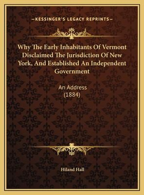 Why the early inhabitants of Vermont disclaimed the jurisdiction of New York, and established and independent government Hiland Hall