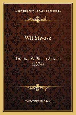 Wit Stwosz: Dramat W Pieciu Aktach (1874) 9781167190292