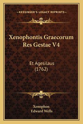 Xenophontis Graecorum Res Gestae V4 Xenophontis Graecorum Res Gestae V4: Et Agesilaus (1762) Et Agesilaus (1762) 9781165769711