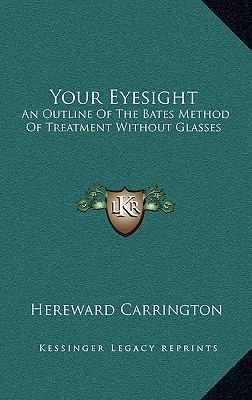 Your Eyesight: An Outline of the Bates Method of Treatment Without Glasses 9781168671387