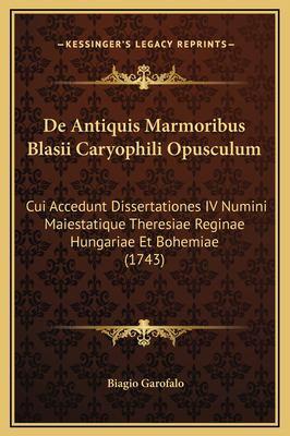 de Antiquis Marmoribus Blasii Caryophili Opusculum: Cui Accedunt Dissertationes IV Numini Maiestatique Theresiae Reginae Hungariae Et Bohemiae (1743) 9781169262942