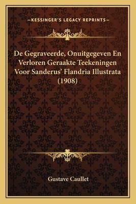 de Gegraveerde, Onuitgegeven En Verloren Geraakte Teekeningen Voor Sanderus' Flandria Illustrata (1908) 9781167458521