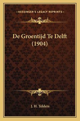 de Groentijd Te Delft (1904) 9781167412301