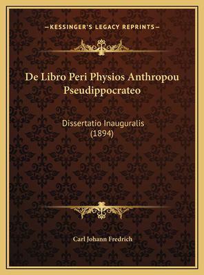 de Libro Peri Physios Anthropou Pseudippocrateo de Libro Peri Physios Anthropou Pseudippocrateo: Dissertatio Inauguralis (1894) Dissertatio Inaugurali 9781169527232
