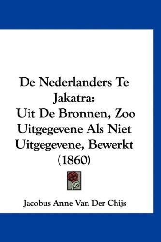 de Nederlanders Te Jakatra: Uit de Bronnen, Zoo Uitgegevene ALS Niet Uitgegevene, Bewerkt (1860) 9781160575317