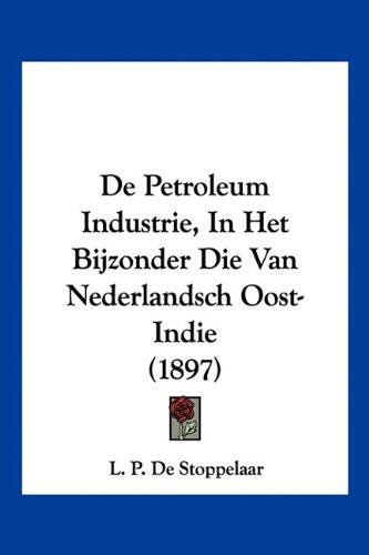 de Petroleum Industrie, in Het Bijzonder Die Van Nederlandsch Oost-Indie (1897) 9781160061261