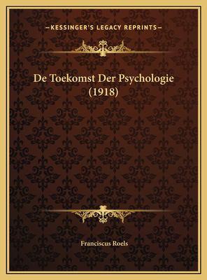 de Toekomst Der Psychologie (1918) de Toekomst Der Psychologie (1918) 9781169520691