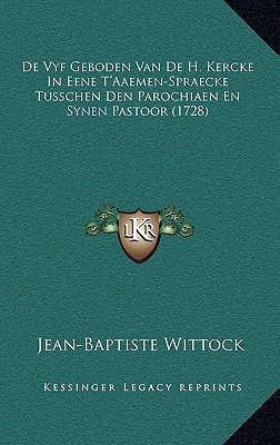de Vyf Geboden Van de H. Kercke in Eene T'Aaemen-Spraecke Tusschen Den Parochiaen En Synen Pastoor (1728) 9781166085629