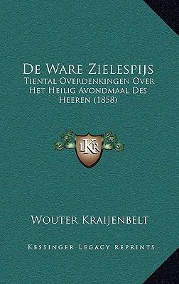 de Ware Zielespijs: Tiental Overdenkingen Over Het Heilig Avondmaal Des Heeren (1858) 9781167771996