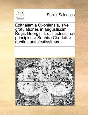 Epithalamia Oxoniensia, Sive Gratulationes in Augustissimi Regis Georgii III. Et Illustrissim Principiss Sophi Charlott Nuptias Auspicatissimas. 9781170194980