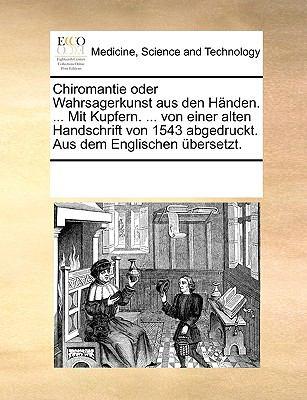 Chiromantie Oder Wahrsagerkunst Aus Den Hnden. ... Mit Kupfern. ... Von Einer Alten Handschrift Von 1543 Abgedruckt. Aus Dem Englischen Bersetzt. 9781170283226