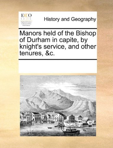 Manors Held of the Bishop of Durham in Capite, by Knight's Service, and Other Tenures, &C. 9781170324523