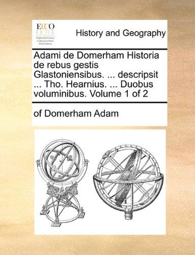 Adami de Domerham Historia de Rebus Gestis Glastoniensibus. ... Descripsit ... Tho. Hearnius. ... Duobus Voluminibus. Volume 1 of 2 9781170397114