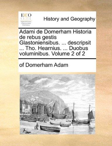 Adami de Domerham Historia de Rebus Gestis Glastoniensibus. ... Descripsit ... Tho. Hearnius. ... Duobus Voluminibus. Volume 2 of 2 9781170397121