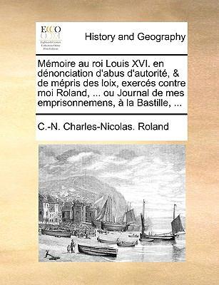 Mmoire Au Roi Louis XVI. En Dnonciation D'Abus D'Autorit, & de Mpris Des Loix, Exercs Contre Moi Roland, ... Ou Journal de Mes Emprisonnemens, La Bast 9781170622896