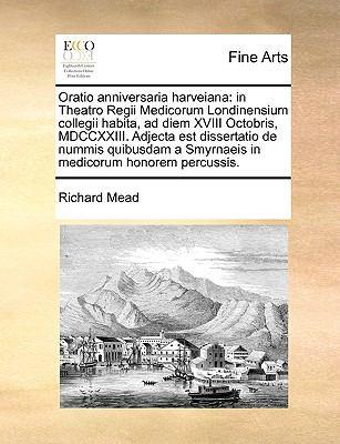 Oratio Anniversaria Harveiana: In Theatro Regii Medicorum Londinensium Collegii Habita, Ad Diem XVIII Octobris, MDCCXXIII. Adjecta Est Dissertatio de 9781170633458