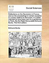 Reflections on the Revolution in France, and on the Proceedings in Certain Societies in London Relative to That Event. in a Letter Intended to Have ... Honourable Edmund Burke. the Third Edition.