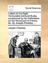 Letters to the Right Honourable Edmund Burke, Occasioned by His Reflections on the Revolution in France, &C. by Joseph Priestley, - Priestley, Joseph