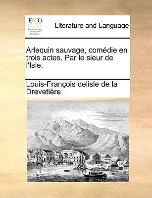 Arlequin Sauvage, Comedie En Trois Actes. Par Le Sieur de L'Isle. 9781170645369