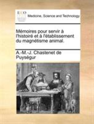 Memoires Pour Servir L'Histoir Et L'Tablissement Du Magntisme Animal. 9781170647592