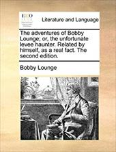 The Adventures of Bobby Lounge; Or, the Unfortunate Levee Haunter. Related by Himself, as a Real Fact. the Second Edition. - Lounge, Bobby