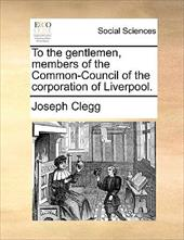 To the Gentlemen, Members of the Common-Council of the Corporation of Liverpool. - Clegg, Joseph