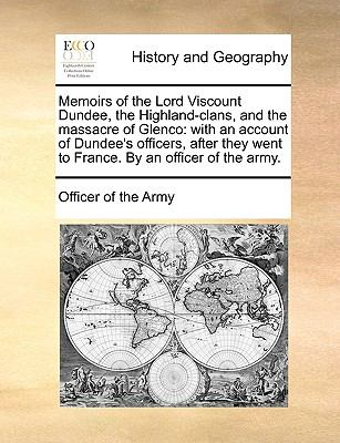Memoirs of the Lord Viscount Dundee, the Highland-Clans, and the Massacre of Glenco: With an Account of Dundee's Officers, After They Went to France. 9781170660454
