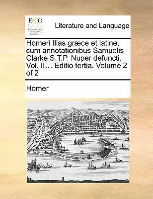 Homeri Ilias Graece Et Latine, Cum Annotationibus Samuelis Clarke S.T.P. Nuper Defuncti. Vol. II... Editio Tertia. Volume 2 of 2 9781170805299