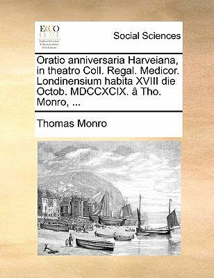 Oratio Anniversaria Harveiana, in Theatro Coll. Regal. Medicor. Londinensium Habita XVIII Die Octob. MDCCXCIX. a Tho. Monro, ... 9781170805626