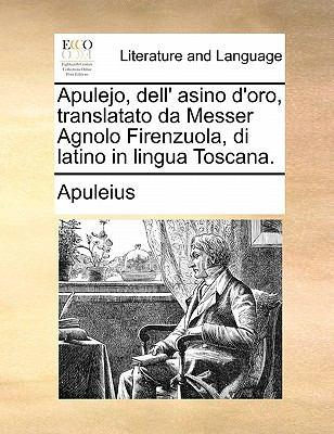 Apulejo, Dell' Asino D'Oro, Translatato Da Messer Agnolo Firenzuola, Di Latino in Lingua Toscana. 9781170821787