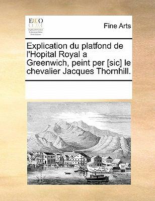 Explication Du Platfond de L'Hopital Royal a Greenwich, Peint Per [Sic] Le Chevalier Jacques Thornhill. 9781170826256