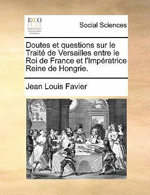 Doutes Et Questions Sur Le Traite de Versailles Entre Le Roi de France Et L'Imperatrice Reine de Hongrie. 9781170829875