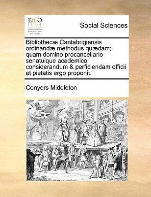 Bibliothecae Cantabrigiensis Ordinandae Methodus Quaedam; Quam Domino Procancellario Senatuique Academico Considerandum & Perficiendam Officii Et Piet 9781170832332