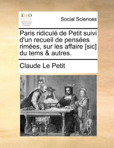 Paris Ridicule de Petit Suivi D'Un Recueil de Pensees Rimees, Sur Les Affaire [Sic] Du Tems & Autres. 9781170853634