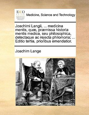 Joachimi Langii, ... Medicina Mentis, Quae, Praemissa Historia Mentis Medica, Seu Philosophica, Detectaque AC Rejecta Philomoria; ... Editio Tertia, P