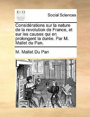 Considerations Sur La Nature de La Revolution de France, Et Sur Les Causes Qui En Prolongent La Duree. Par M. Mallet Du Pan. 9781170877609