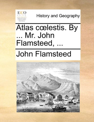 Atlas C Lestis. by ... Mr. John Flamsteed, ...