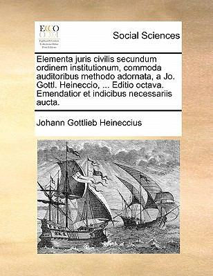 Elementa Juris Civilis Secundum Ordinem Institutionum, Commoda Auditoribus Methodo Adornata, a Jo. Gottl. Heineccio, ... Editio Octava. Emendatior Et 9781170884393