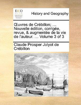 Uvres de Crebillon; ... Nouvelle Edition, Corrigee, Revue, & Augmentee de La Vie de L'Auteur. ... Volume 3 of 3 9781170887806