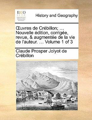 Uvres de Crebillon; ... Nouvelle Edition, Corrigee, Revue, & Augmentee de La Vie de L'Auteur. ... Volume 1 of 3 9781170887820