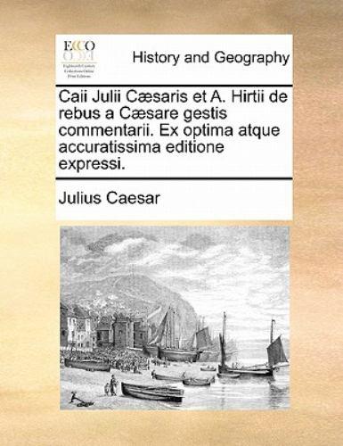 Caii Julii Caesaris Et A. Hirtii de Rebus a Caesare Gestis Commentarii. Ex Optima Atque Accuratissima Editione Expressi. 9781170890226